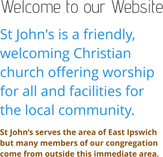 Welcome to our Website St John's is a friendly, welcoming Christian church offering worship for all and facilities for the local community. St John's serves the area of East Ipswich but many members of our congregation come from outside this immediate area.