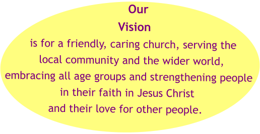 Our Vision  is for a friendly, caring church, serving the  local community and the wider world,  embracing all age groups and strengthening people  in their faith in Jesus Christ  and their love for other people.
